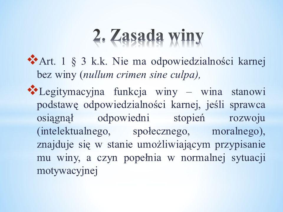  Art. 1 § 3 k.k. Nie ma odpowiedzialności karnej bez winy (nullum crimen sine culpa),  Legitymacyjna funkcja winy – wina stanowi podstawę odpowiedzi