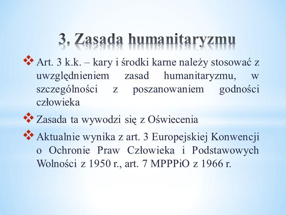  Art. 3 k.k. – kary i środki karne należy stosować z uwzględnieniem zasad humanitaryzmu, w szczególności z poszanowaniem godności człowieka  Zasada