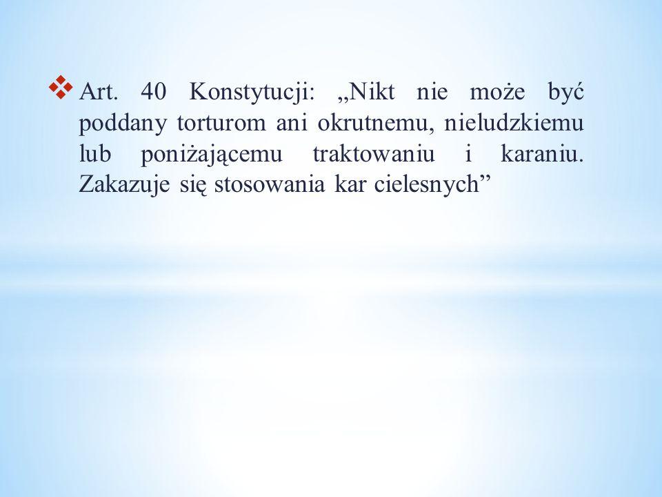 """ Art. 40 Konstytucji: """"Nikt nie może być poddany torturom ani okrutnemu, nieludzkiemu lub poniżającemu traktowaniu i karaniu. Zakazuje się stosowania"""