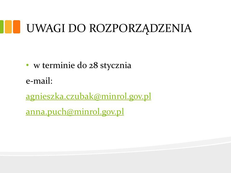 UWAGI DO ROZPORZĄDZENIA w terminie do 28 stycznia e-mail: agnieszka.czubak@minrol.gov.pl anna.puch@minrol.gov.pl