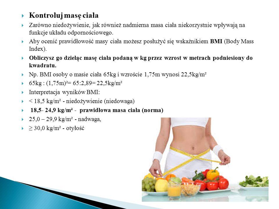  Kontroluj masę ciała  Zarówno niedożywienie, jak również nadmierna masa ciała niekorzystnie wpływają na funkcje układu odpornościowego.  Aby oceni
