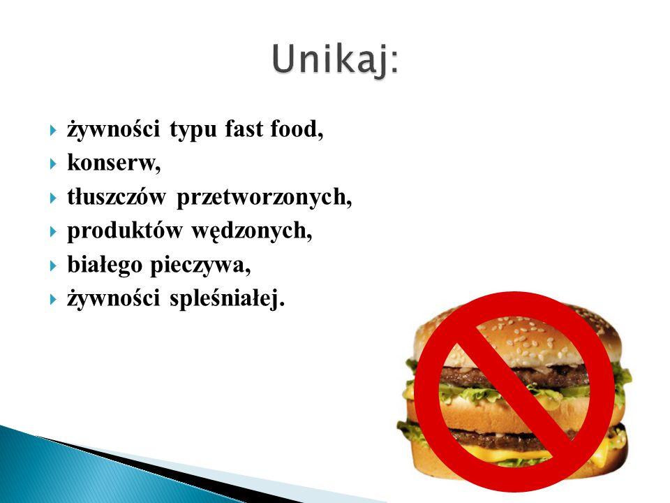  żywności typu fast food,  konserw,  tłuszczów przetworzonych,  produktów wędzonych,  białego pieczywa,  żywności spleśniałej.