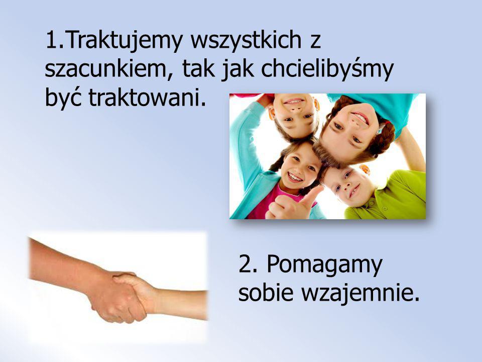 1.Traktujemy wszystkich z szacunkiem, tak jak chcielibyśmy być traktowani. 2. Pomagamy sobie wzajemnie.
