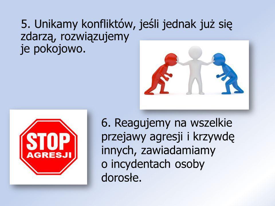 5. Unikamy konfliktów, jeśli jednak już się zdarzą, rozwiązujemy je pokojowo. 6. Reagujemy na wszelkie przejawy agresji i krzywdę innych, zawiadamiamy