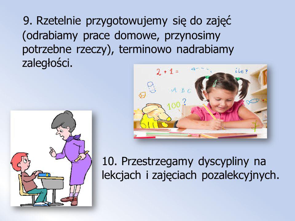 9. Rzetelnie przygotowujemy się do zajęć (odrabiamy prace domowe, przynosimy potrzebne rzeczy), terminowo nadrabiamy zaległości. 10. Przestrzegamy dys