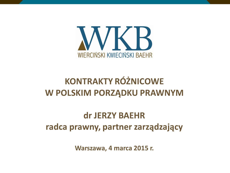 KONTRAKTY RÓŻNICOWE W POLSKIM PORZĄDKU PRAWNYM dr JERZY BAEHR radca prawny, partner zarządzający Warszawa, 4 marca 2015 r.