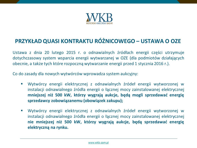 www.wkb.com.pl PRZYKŁAD QUASI KONTRAKTU RÓŻNICOWEGO – USTAWA O OZE Wytwórca energii elektrycznej z odnawialnych źródeł energii wytworzonej w instalacji odnawialnego źródła energii o łącznej mocy zainstalowanej elektrycznej nie mniejszej niż 500 kW, który wygrał aukcję rozstrzygniętą nie później niż w terminie do dnia 30 czerwca 2021 r., przysługuje prawo do pokrycia ujemnego salda (przez Operatora Rozliczeń Energii Odnawialnej S.A.), obliczonego na podstawie różnicy między wartością sprzedaży energii elektrycznej (ustaloną wg cen rynkowych) a wartością tej energii elektrycznej ustaloną na podstawie ceny zawartej w ofercie tego wytwórcy, która wygrała aukcję.