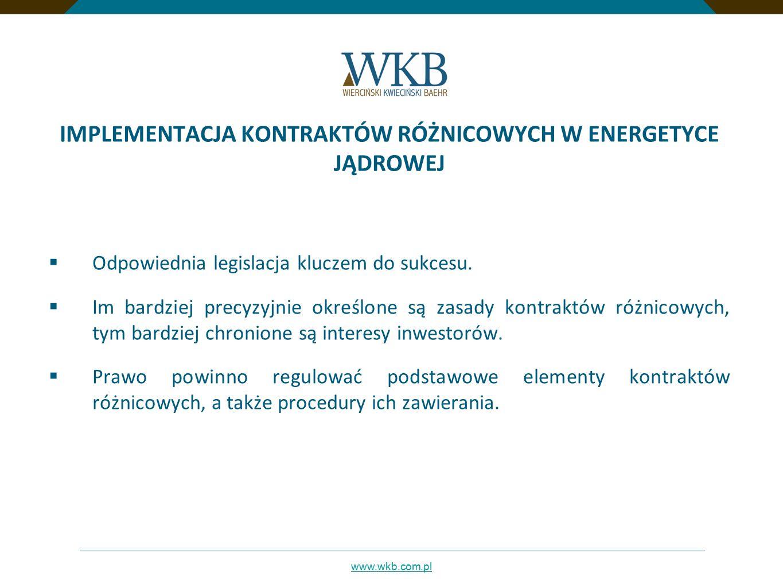 www.wkb.com.pl IMPLEMENTACJA KONTRAKTÓW RÓŻNICOWYCH W ENERGETYCE JĄDROWEJ - zasadnicze problemy i zagadnienia  Konieczność wdrożenia odrębnej podstawy prawnej:  nowa odrębna regulacja o kontraktach różnicowych.