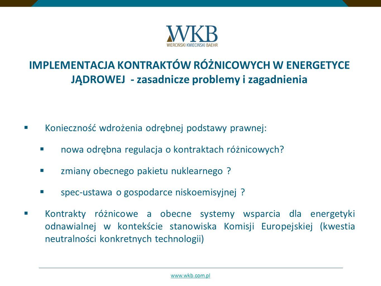 www.wkb.com.pl IMPLEMENTACJA KONTRAKTÓW RÓŻNICOWYCH W ENERGETYCE JĄDROWEJ - zasadnicze problemy i zagadnienia  Konieczność wdrożenia odrębnej podstaw