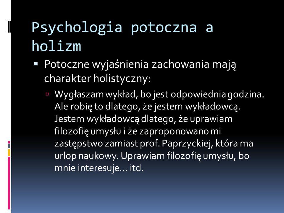 Psychologia potoczna a holizm  Potoczne wyjaśnienia zachowania mają charakter holistyczny:  Wygłaszam wykład, bo jest odpowiednia godzina.
