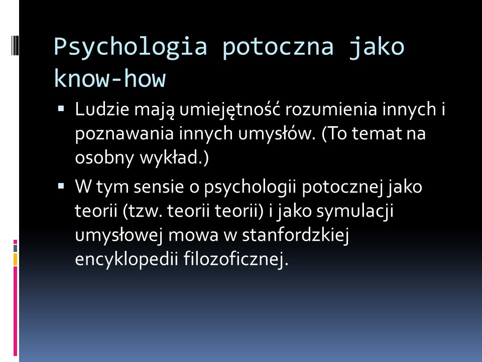 Psychologia potoczna jako know-how  Ludzie mają umiejętność rozumienia innych i poznawania innych umysłów.