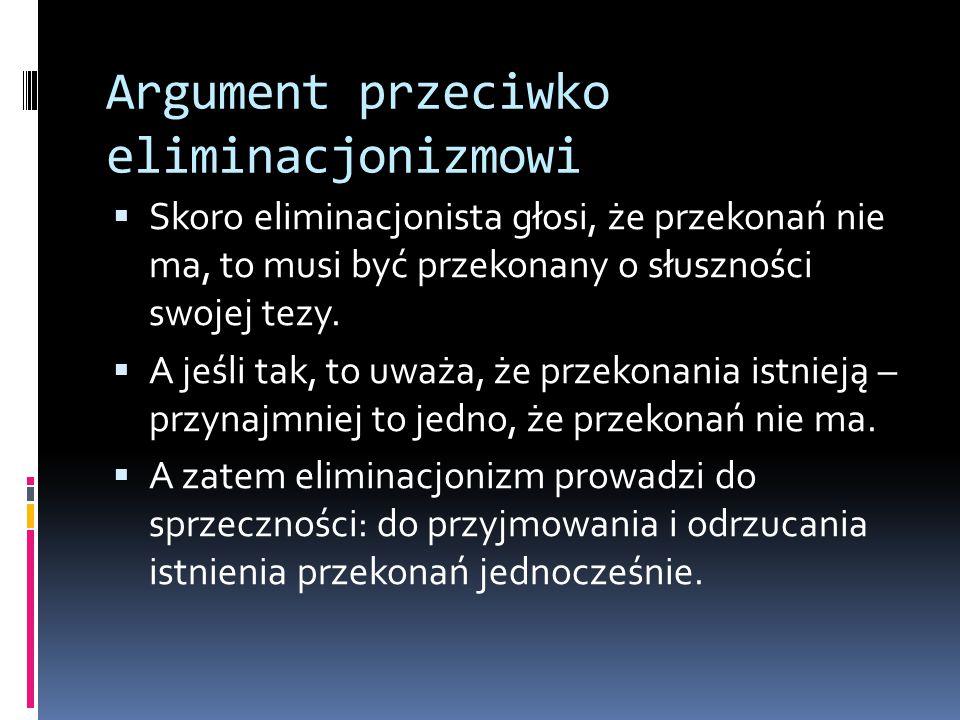 Argument przeciwko eliminacjonizmowi  Skoro eliminacjonista głosi, że przekonań nie ma, to musi być przekonany o słuszności swojej tezy.