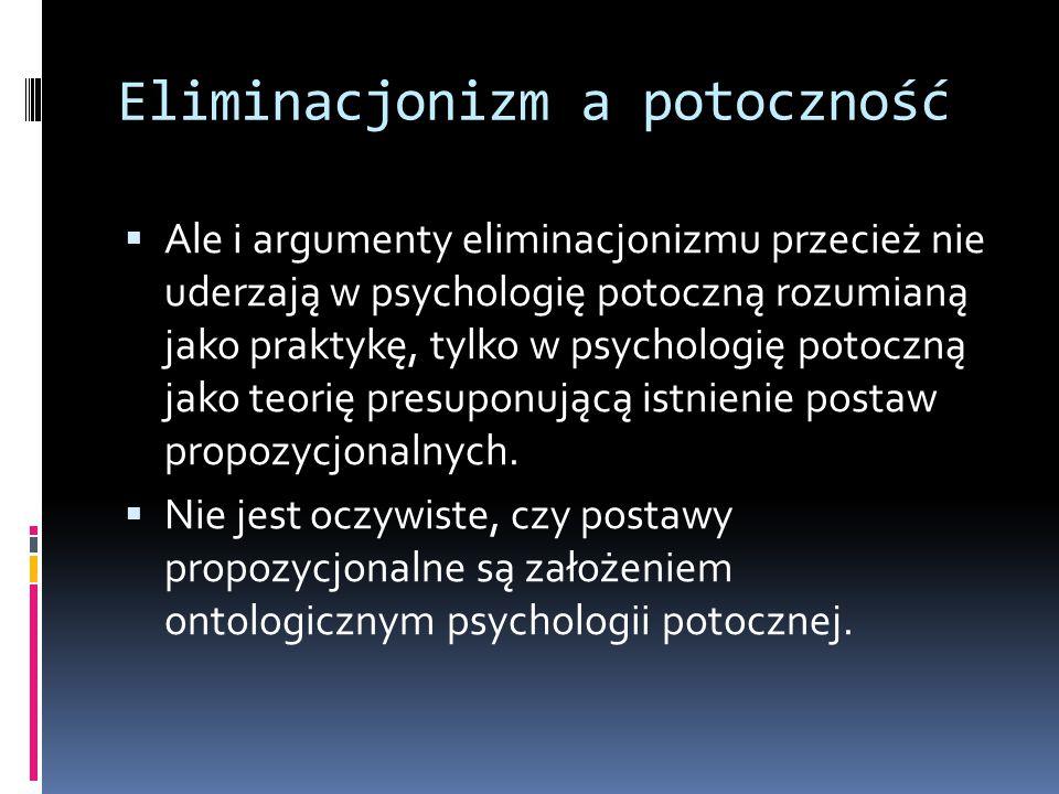 Eliminacjonizm a potoczność  Ale i argumenty eliminacjonizmu przecież nie uderzają w psychologię potoczną rozumianą jako praktykę, tylko w psychologię potoczną jako teorię presuponującą istnienie postaw propozycjonalnych.