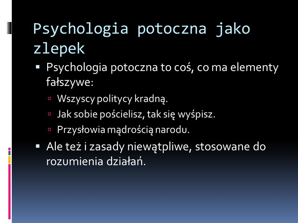 Psychologia potoczna jako zlepek  Psychologia potoczna to coś, co ma elementy fałszywe:  Wszyscy politycy kradną.