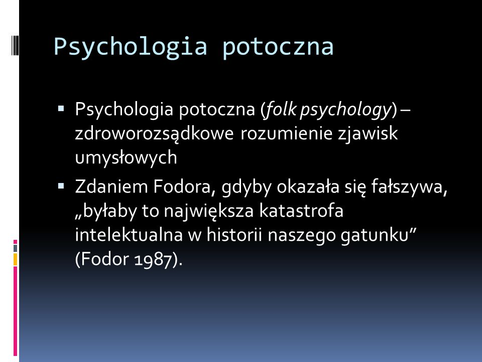 """Psychologia potoczna  Psychologia potoczna (folk psychology) – zdroworozsądkowe rozumienie zjawisk umysłowych  Zdaniem Fodora, gdyby okazała się fałszywa, """"byłaby to największa katastrofa intelektualna w historii naszego gatunku (Fodor 1987)."""