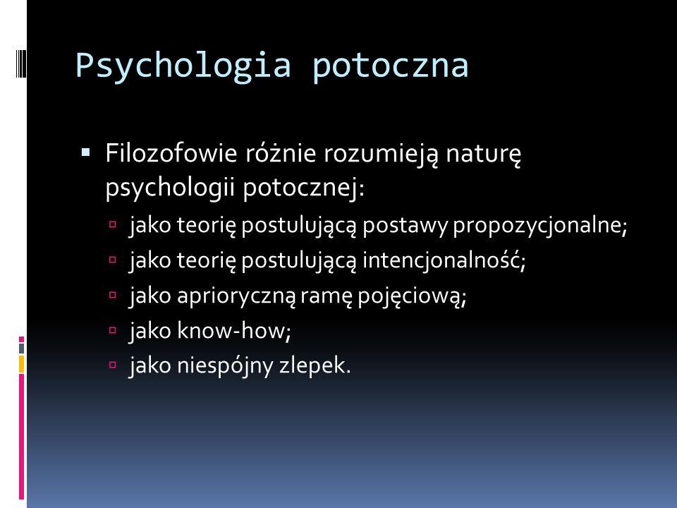 Psychologia potoczna  Filozofowie różnie rozumieją naturę psychologii potocznej:  jako teorię postulującą postawy propozycjonalne;  jako teorię postulującą intencjonalność;  jako aprioryczną ramę pojęciową;  jako know-how;  jako niespójny zlepek.