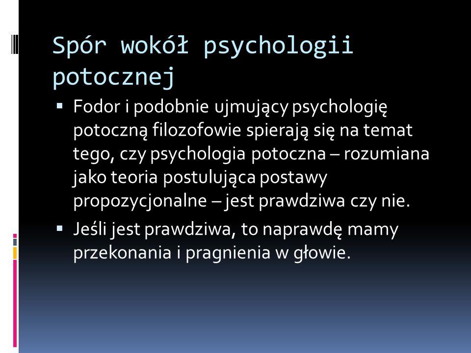 Spór wokół psychologii potocznej  Fodor i podobnie ujmujący psychologię potoczną filozofowie spierają się na temat tego, czy psychologia potoczna – rozumiana jako teoria postulująca postawy propozycjonalne – jest prawdziwa czy nie.