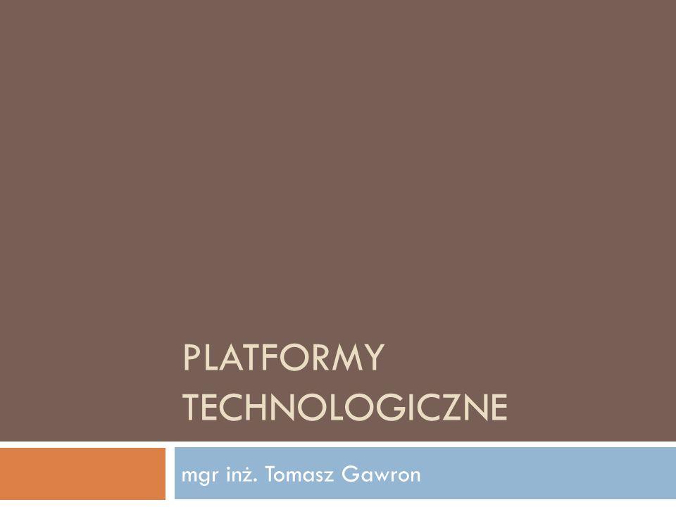 PLATFORMY TECHNOLOGICZNE mgr inż. Tomasz Gawron