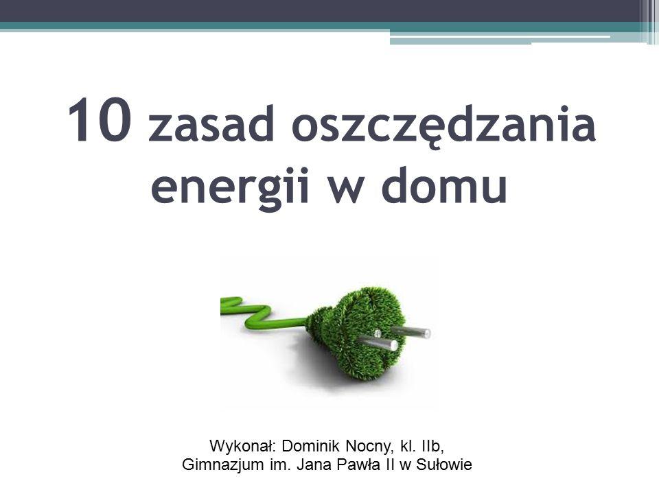 10 zasad oszczędzania energii w domu Wykonał: Dominik Nocny, kl.