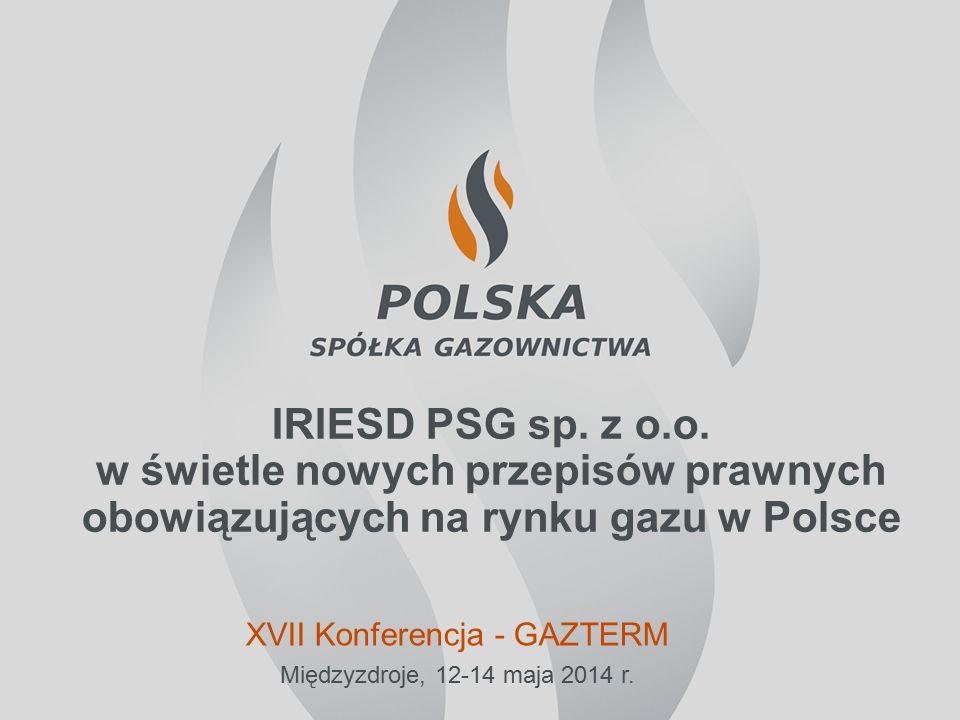 IRIESD PSG sp. z o.o. w świetle nowych przepisów prawnych obowiązujących na rynku gazu w Polsce Międzyzdroje, 12-14 maja 2014 r. XVII Konferencja - GA