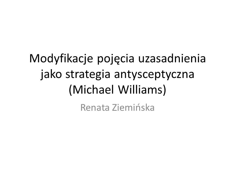 Modyfikacje pojęcia uzasadnienia jako strategia antysceptyczna (Michael Williams) Renata Ziemińska