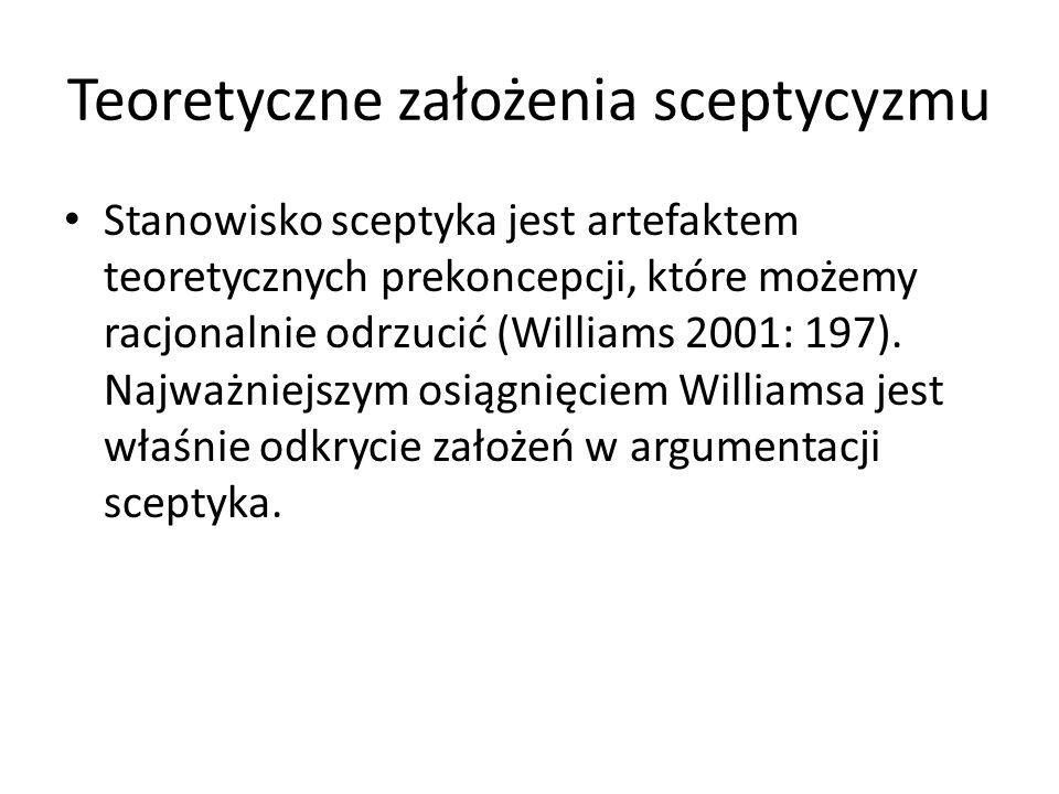 Teoretyczne założenia sceptycyzmu Stanowisko sceptyka jest artefaktem teoretycznych prekoncepcji, które możemy racjonalnie odrzucić (Williams 2001: 19