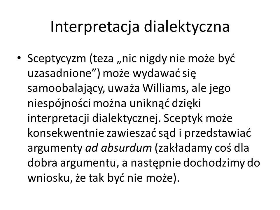"""Interpretacja dialektyczna Sceptycyzm (teza """"nic nigdy nie może być uzasadnione ) może wydawać się samoobalający, uważa Williams, ale jego niespójności można uniknąć dzięki interpretacji dialektycznej."""