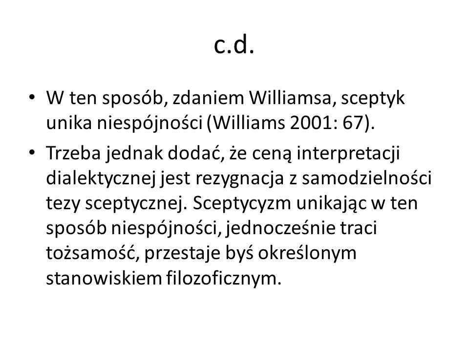 c.d. W ten sposób, zdaniem Williamsa, sceptyk unika niespójności (Williams 2001: 67). Trzeba jednak dodać, że ceną interpretacji dialektycznej jest re