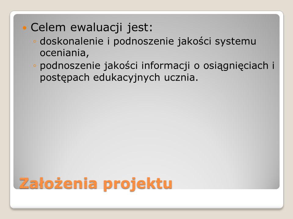 Założenia projektu Celem ewaluacji jest: ◦doskonalenie i podnoszenie jakości systemu oceniania, ◦podnoszenie jakości informacji o osiągnięciach i post
