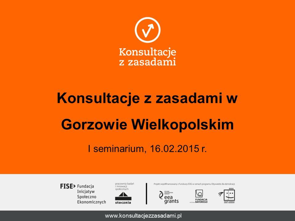 www.konsultacjezzasadami.pl Konsultacje z zasadami w Gorzowie Wielkopolskim I seminarium, 16.02.2015 r.