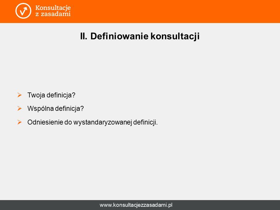www.konsultacjezzasadami.pl II. Definiowanie konsultacji  Twoja definicja?  Wspólna definicja?  Odniesienie do wystandaryzowanej definicji.