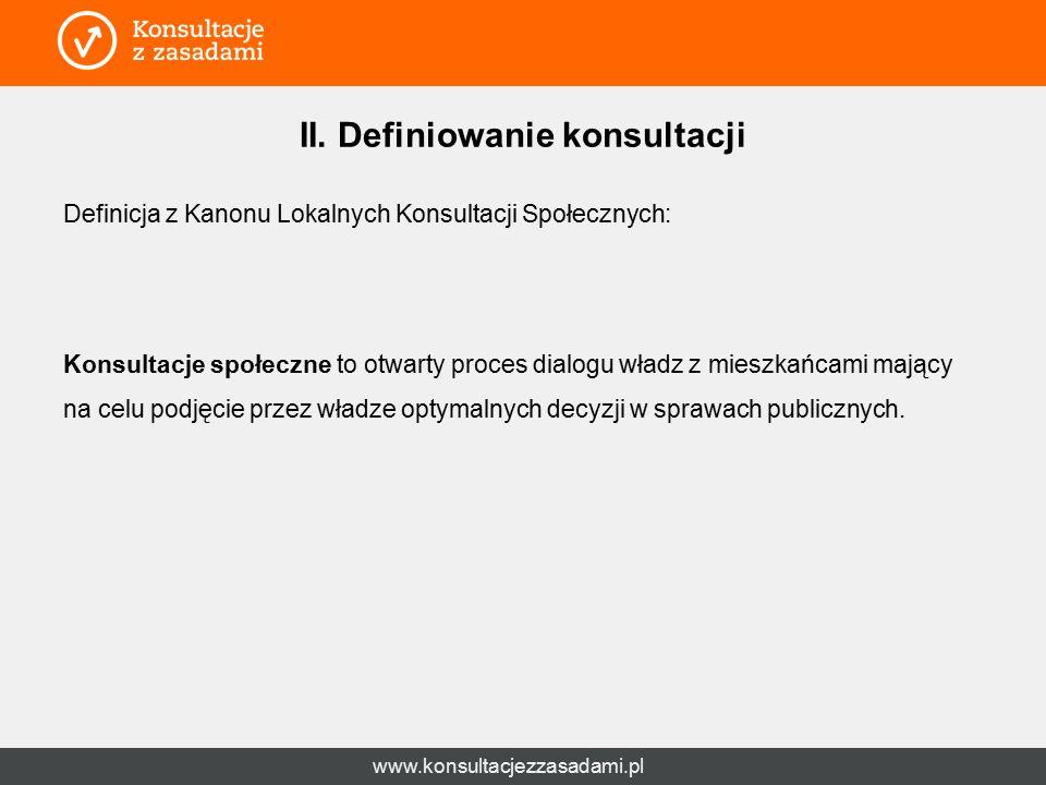 www.konsultacjezzasadami.pl II. Definiowanie konsultacji Definicja z Kanonu Lokalnych Konsultacji Społecznych: Konsultacje społeczne to otwarty proces