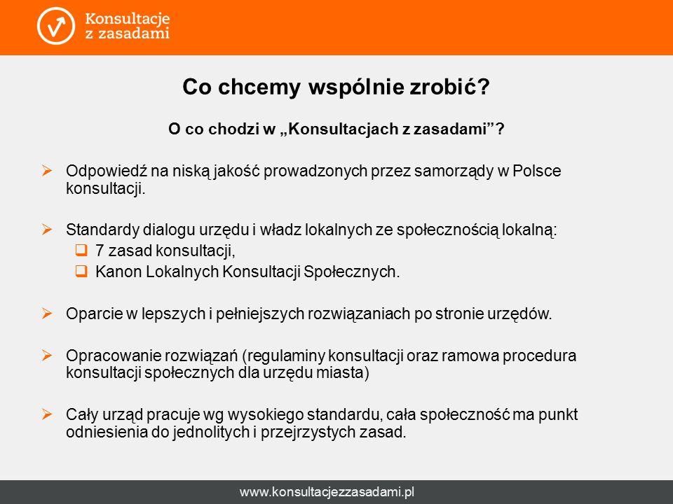 """www.konsultacjezzasadami.pl Co chcemy wspólnie zrobić? O co chodzi w """"Konsultacjach z zasadami""""?  Odpowiedź na niską jakość prowadzonych przez samorz"""