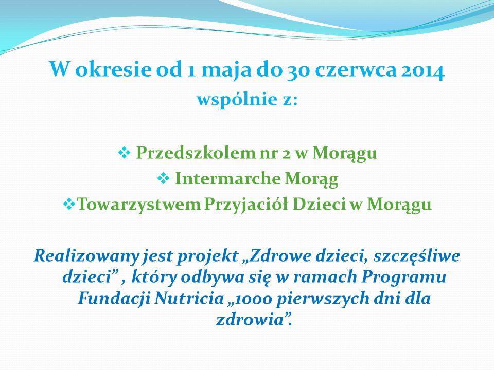 W okresie od 1 maja do 30 czerwca 2014 wspólnie z:  Przedszkolem nr 2 w Morągu  Intermarche Morąg  Towarzystwem Przyjaciół Dzieci w Morągu Realizow