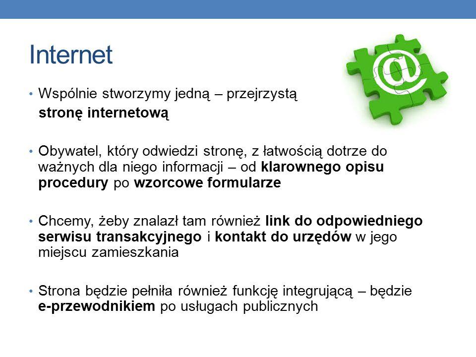 Internet Wspólnie stworzymy jedną – przejrzystą stronę internetową Obywatel, który odwiedzi stronę, z łatwością dotrze do ważnych dla niego informacji – od klarownego opisu procedury po wzorcowe formularze Chcemy, żeby znalazł tam również link do odpowiedniego serwisu transakcyjnego i kontakt do urzędów w jego miejscu zamieszkania Strona będzie pełniła również funkcję integrującą – będzie e-przewodnikiem po usługach publicznych