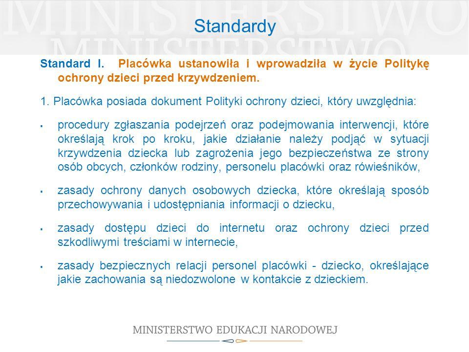 Standardy Standard I. Placówka ustanowiła i wprowadziła w życie Politykę ochrony dzieci przed krzywdzeniem. 1. Placówka posiada dokument Polityki ochr