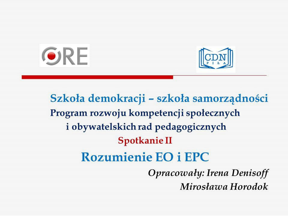 Szkoła demokracji – szkoła samorządności Program rozwoju kompetencji społecznych i obywatelskich rad pedagogicznych Spotkanie II Rozumienie EO i EPC Opracowały: Irena Denisoff Mirosława Horodok