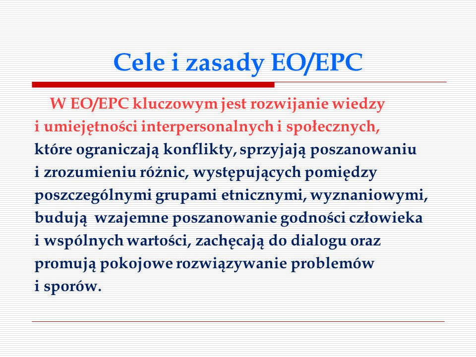 Cele i zasady EO/EPC W EO/EPC kluczowym jest rozwijanie wiedzy i umiejętności interpersonalnych i społecznych, które ograniczają konflikty, sprzyjają poszanowaniu i zrozumieniu różnic, występujących pomiędzy poszczególnymi grupami etnicznymi, wyznaniowymi, budują wzajemne poszanowanie godności człowieka i wspólnych wartości, zachęcają do dialogu oraz promują pokojowe rozwiązywanie problemów i sporów.