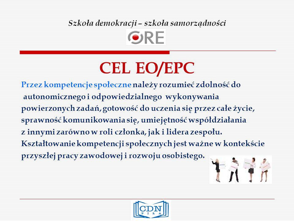 Szkoła demokracji – szkoła samorządności CEL EO/EPC Przez kompetencje społeczne należy rozumieć zdolność do autonomicznego i odpowiedzialnego wykonywania powierzonych zadań, gotowość do uczenia się przez całe życie, sprawność komunikowania się, umiejętność współdziałania z innymi zarówno w roli członka, jak i lidera zespołu.