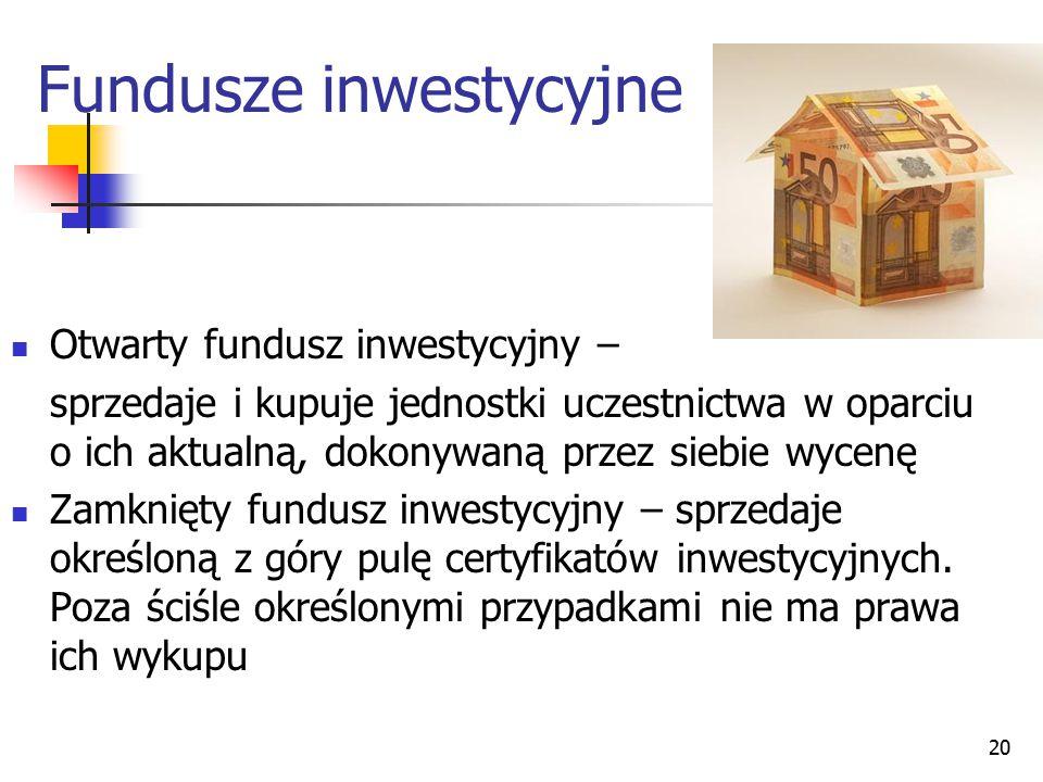 20 Fundusze inwestycyjne Otwarty fundusz inwestycyjny – sprzedaje i kupuje jednostki uczestnictwa w oparciu o ich aktualną, dokonywaną przez siebie wy
