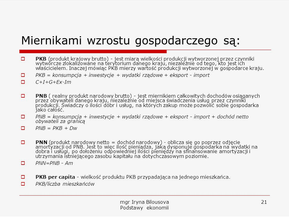 mgr Iryna Bilousova Podstawy ekonomii 21 Miernikami wzrostu gospodarczego są:  PKB (produkt krajowy brutto) - jest miarą wielkości produkcji wytworzo