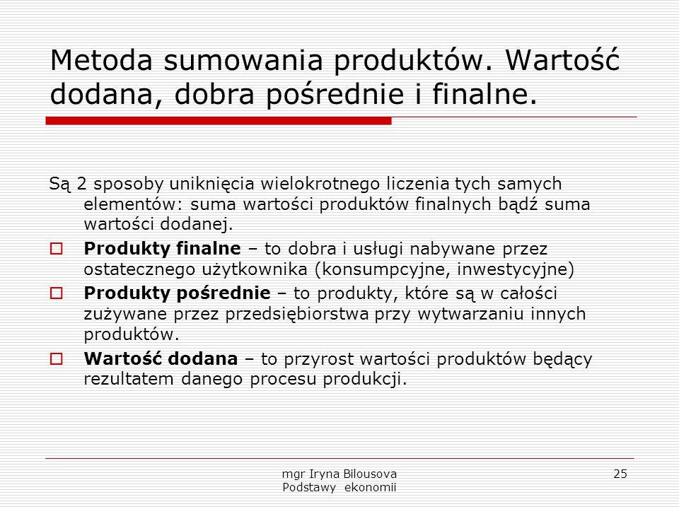 mgr Iryna Bilousova Podstawy ekonomii 25 Metoda sumowania produktów. Wartość dodana, dobra pośrednie i finalne. Są 2 sposoby uniknięcia wielokrotnego