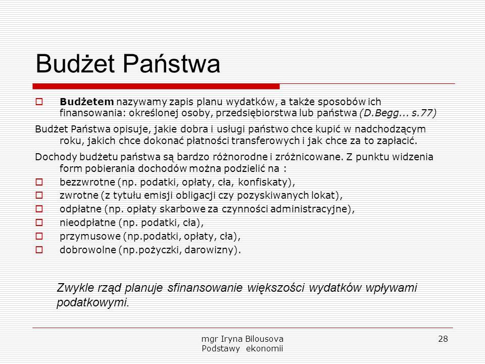 mgr Iryna Bilousova Podstawy ekonomii 28 Budżet Państwa  Budżetem nazywamy zapis planu wydatków, a także sposobów ich finansowania: określonej osoby,