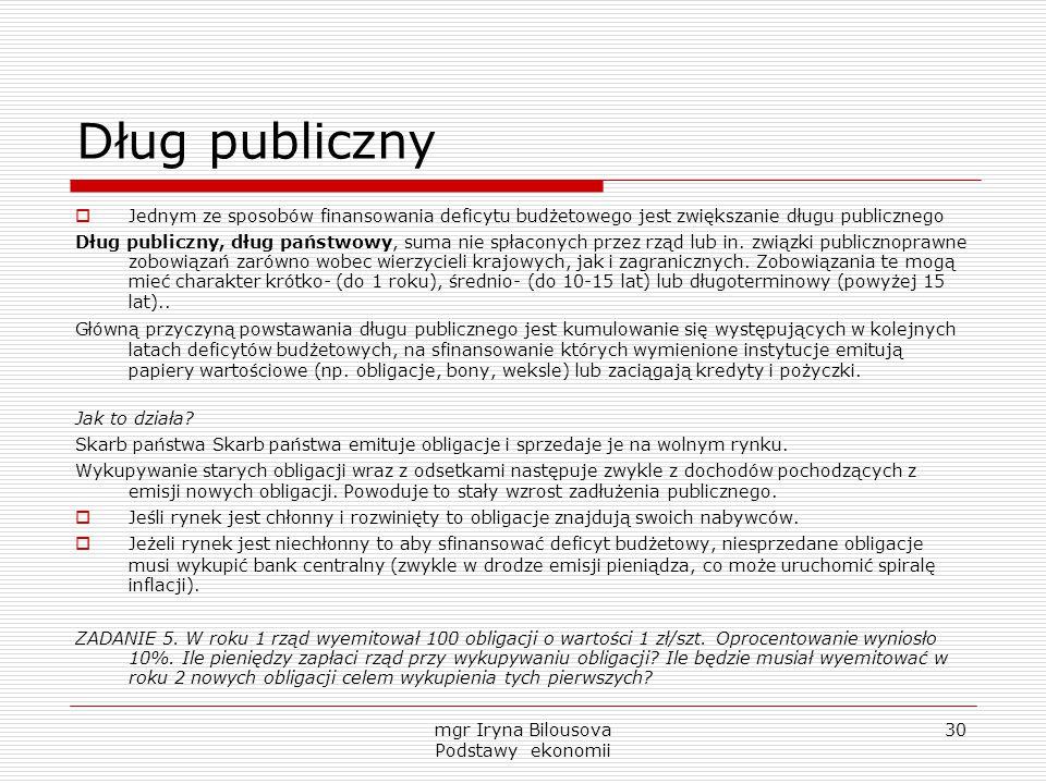 mgr Iryna Bilousova Podstawy ekonomii 30 Dług publiczny  Jednym ze sposobów finansowania deficytu budżetowego jest zwiększanie długu publicznego Dług