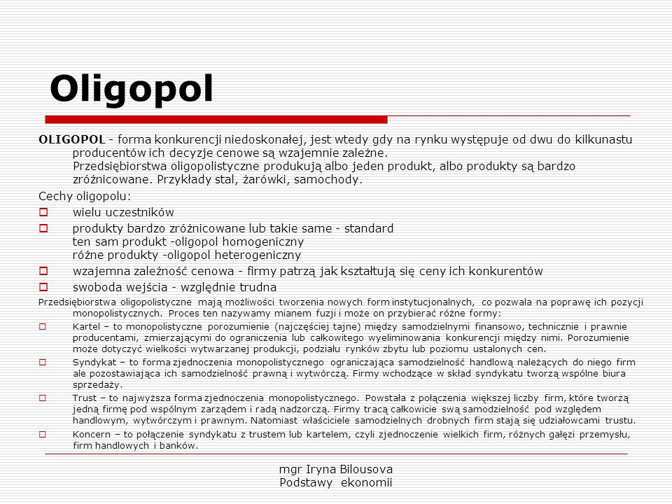 Oligopol OLIGOPOL - forma konkurencji niedoskonałej, jest wtedy gdy na rynku występuje od dwu do kilkunastu producentów ich decyzje cenowe są wzajemni