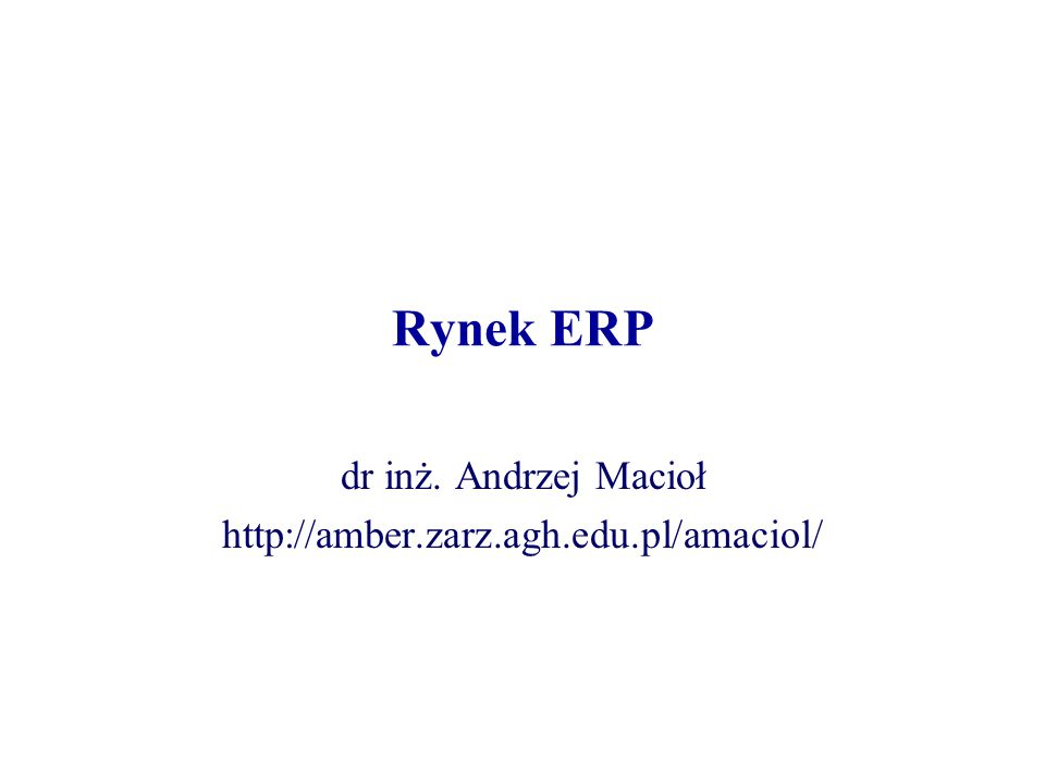 Rynek ERP dr inż. Andrzej Macioł http://amber.zarz.agh.edu.pl/amaciol/