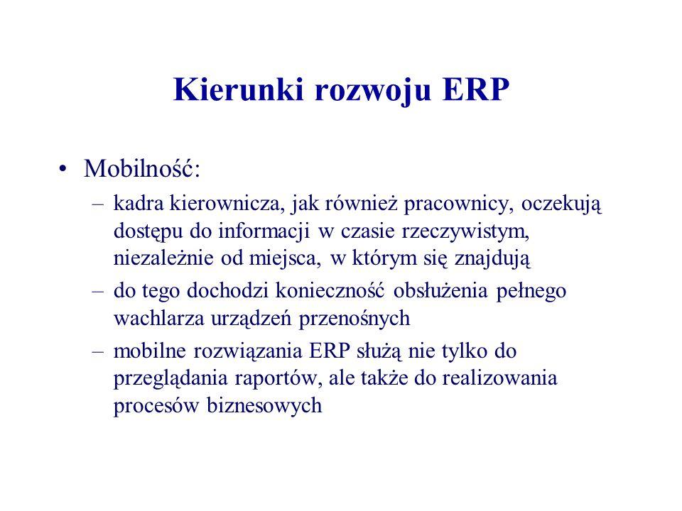 Kierunki rozwoju ERP Mobilność: –kadra kierownicza, jak również pracownicy, oczekują dostępu do informacji w czasie rzeczywistym, niezależnie od miejsca, w którym się znajdują –do tego dochodzi konieczność obsłużenia pełnego wachlarza urządzeń przenośnych –mobilne rozwiązania ERP służą nie tylko do przeglądania raportów, ale także do realizowania procesów biznesowych