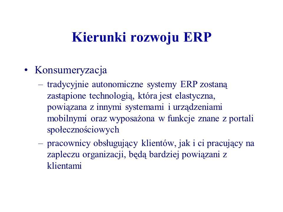 Kierunki rozwoju ERP Konsumeryzacja –tradycyjnie autonomiczne systemy ERP zostaną zastąpione technologią, która jest elastyczna, powiązana z innymi systemami i urządzeniami mobilnymi oraz wyposażona w funkcje znane z portali społecznościowych –pracownicy obsługujący klientów, jak i ci pracujący na zapleczu organizacji, będą bardziej powiązani z klientami
