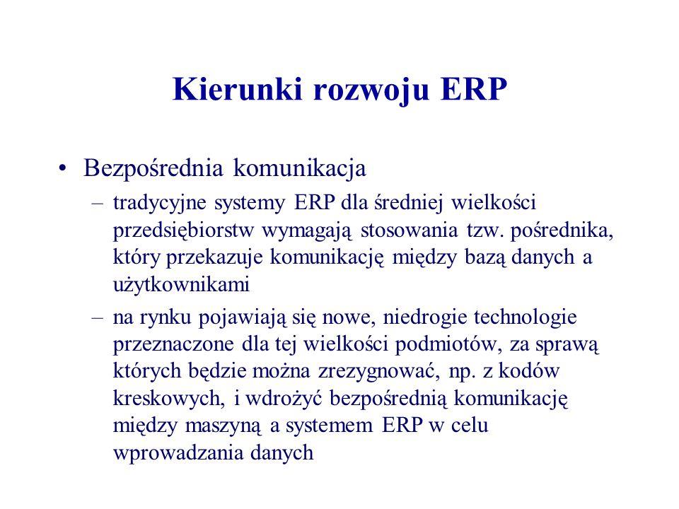 Kierunki rozwoju ERP Bezpośrednia komunikacja –tradycyjne systemy ERP dla średniej wielkości przedsiębiorstw wymagają stosowania tzw. pośrednika, któr