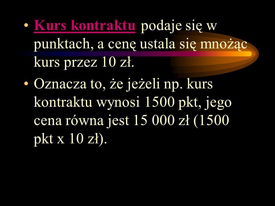 Kurs kontraktu podaje się w punktach, a cenę ustala się mnożąc kurs przez 10 zł. Oznacza to, że jeżeli np. kurs kontraktu wynosi 1500 pkt, jego cena r